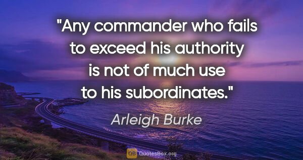 "Arleigh Burke quote: ""Any commander who fails to exceed his authority is not of much..."""