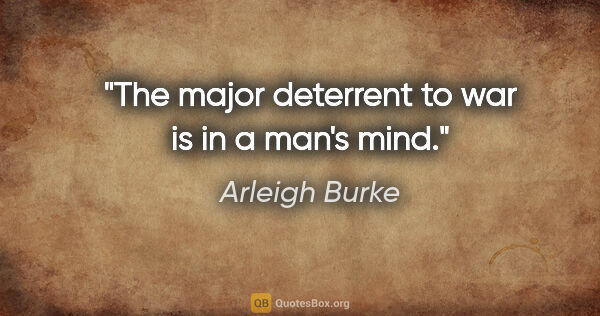 "Arleigh Burke quote: ""The major deterrent to war is in a man's mind."""