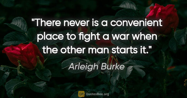 "Arleigh Burke quote: ""There never is a convenient place to fight a war when the..."""