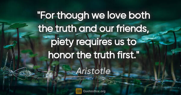 "Aristotle quote: ""For though we love both the truth and our friends, piety..."""