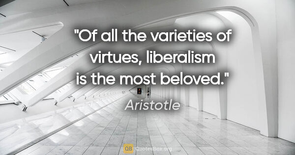 "Aristotle quote: ""Of all the varieties of virtues, liberalism is the most beloved."""
