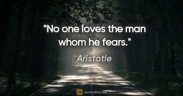 "Aristotle quote: ""No one loves the man whom he fears."""