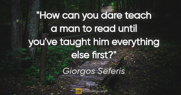 "Giorgos Seferis quote: ""How can you dare teach a man to read until you've taught him..."""