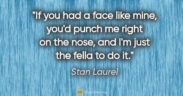 "Stan Laurel quote: ""If you had a face like mine, you'd punch me right on the nose,..."""