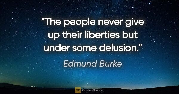 "Edmund Burke quote: ""The people never give up their liberties but under some delusion."""