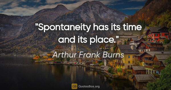 "Arthur Frank Burns quote: ""Spontaneity has its time and its place."""