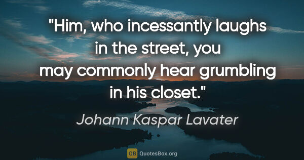 "Johann Kaspar Lavater quote: ""Him, who incessantly laughs in the street, you may commonly..."""