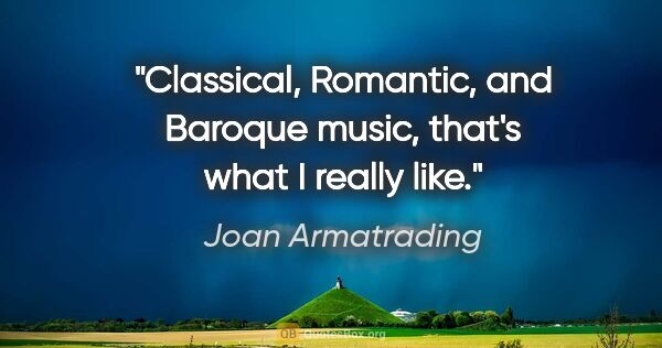 "Joan Armatrading quote: ""Classical, Romantic, and Baroque music, that's what I really..."""