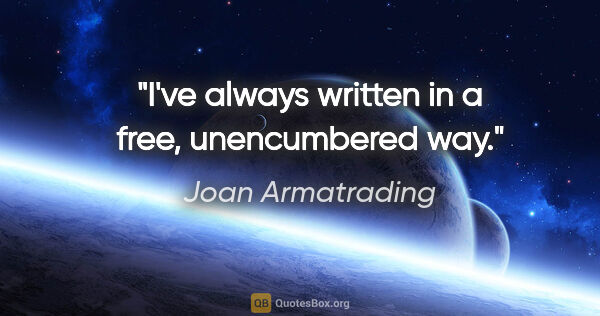"Joan Armatrading quote: ""I've always written in a free, unencumbered way."""