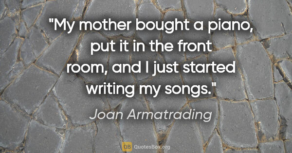 "Joan Armatrading quote: ""My mother bought a piano, put it in the front room, and I just..."""