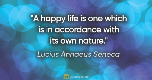 "Lucius Annaeus Seneca quote: ""A happy life is one which is in accordance with its own nature."""