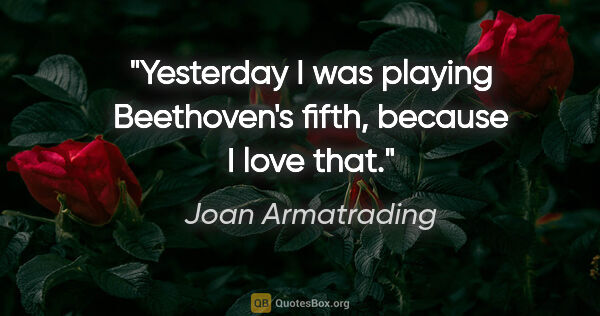"Joan Armatrading quote: ""Yesterday I was playing Beethoven's fifth, because I love that."""