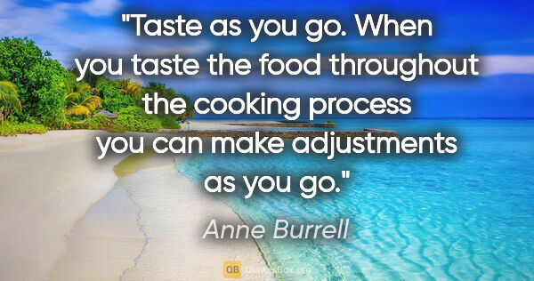 "Anne Burrell quote: ""Taste as you go. When you taste the food throughout the..."""