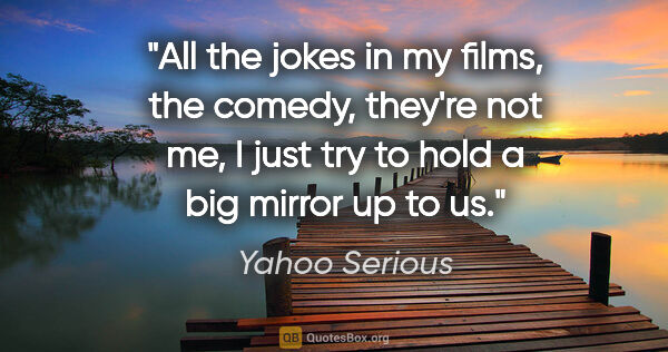 "Yahoo Serious quote: ""All the jokes in my films, the comedy, they're not me, I just..."""