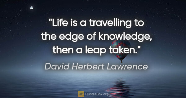 "David Herbert Lawrence quote: ""Life is a travelling to the edge of knowledge, then a leap taken."""