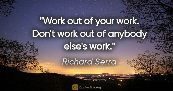 "Richard Serra quote: ""Work out of your work. Don't work out of anybody else's work."""
