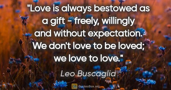 "Leo Buscaglia quote: ""Love is always bestowed as a gift - freely, willingly and..."""