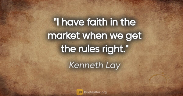 "Kenneth Lay quote: ""I have faith in the market when we get the rules right."""