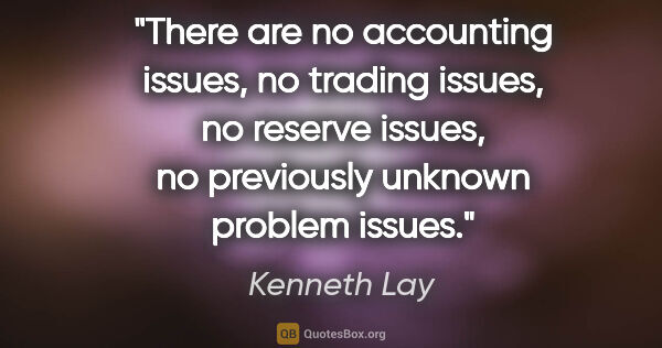 "Kenneth Lay quote: ""There are no accounting issues, no trading issues, no reserve..."""