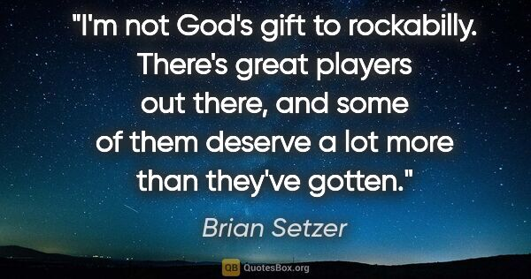"Brian Setzer quote: ""I'm not God's gift to rockabilly. There's great players out..."""