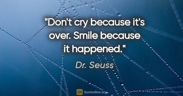 "Dr. Seuss quote: ""Don't cry because it's over. Smile because it happened."""