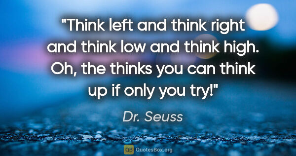 "Dr. Seuss quote: ""Think left and think right and think low and think high. Oh,..."""