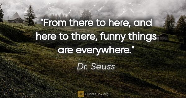 "Dr. Seuss quote: ""From there to here, and here to there, funny things are..."""