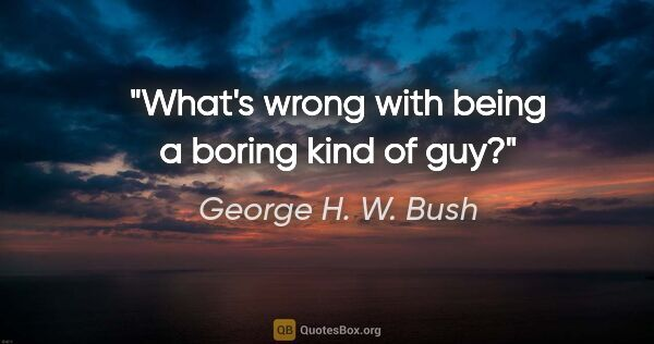 "George H. W. Bush quote: ""What's wrong with being a boring kind of guy?"""