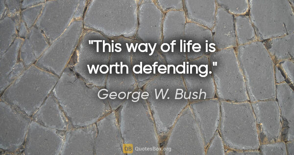 "George W. Bush quote: ""This way of life is worth defending."""