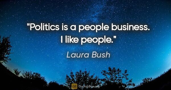 "Laura Bush quote: ""Politics is a people business. I like people."""