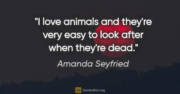 "Amanda Seyfried quote: ""I love animals and they're very easy to look after when..."""