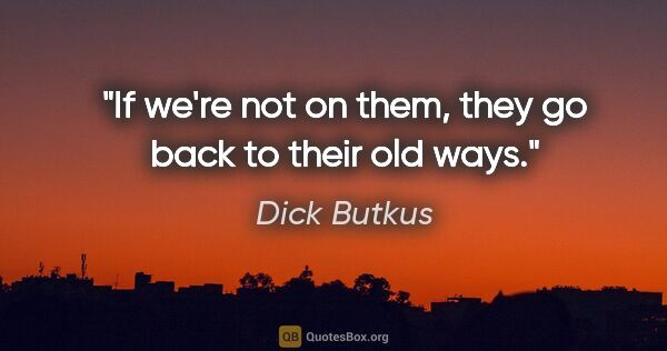 "Dick Butkus quote: ""If we're not on them, they go back to their old ways."""