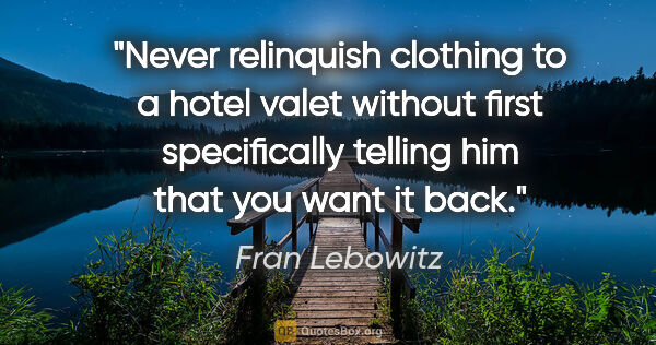 "Fran Lebowitz quote: ""Never relinquish clothing to a hotel valet without first..."""