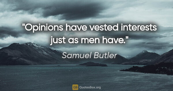 "Samuel Butler quote: ""Opinions have vested interests just as men have."""