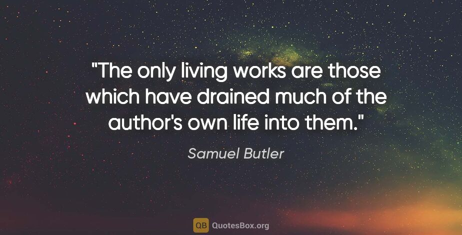 "Samuel Butler quote: ""The only living works are those which have drained much of the..."""