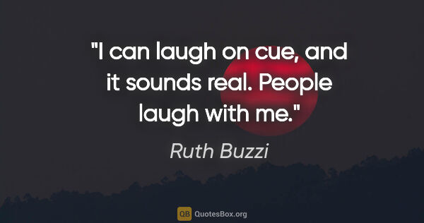 "Ruth Buzzi quote: ""I can laugh on cue, and it sounds real. People laugh with me."""