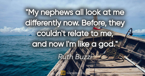 "Ruth Buzzi quote: ""My nephews all look at me differently now. Before, they..."""