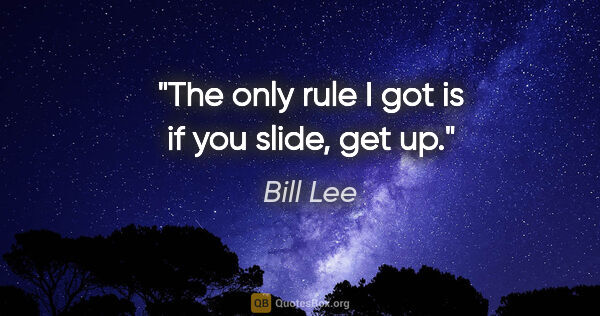"Bill Lee quote: ""The only rule I got is if you slide, get up."""