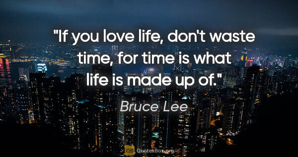 "Bruce Lee quote: ""If you love life, don't waste time, for time is what life is..."""