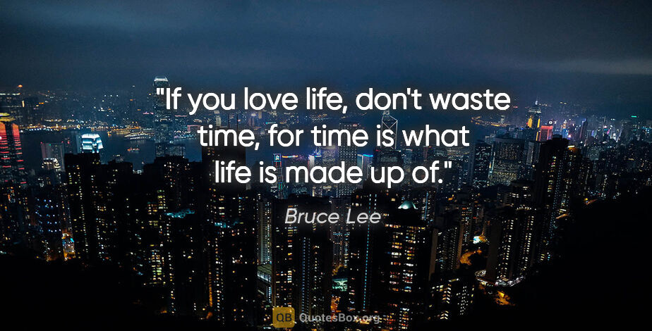 """Bruce Lee quote: """"If you love life, don't waste time, for time is what life is..."""""""