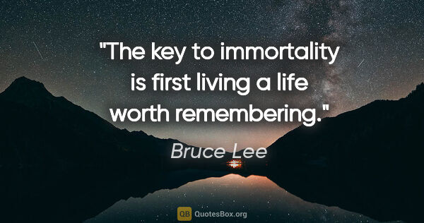 "Bruce Lee quote: ""The key to immortality is first living a life worth remembering."""
