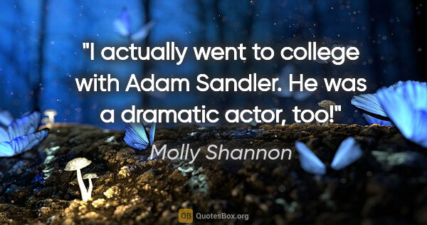 "Molly Shannon quote: ""I actually went to college with Adam Sandler. He was a..."""