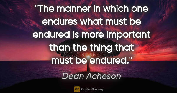 "Dean Acheson quote: ""The manner in which one endures what must be endured is more..."""