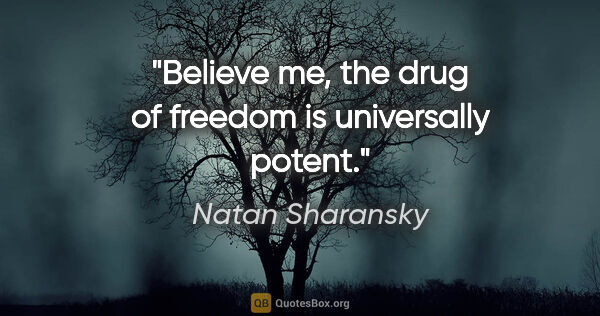 "Natan Sharansky quote: ""Believe me, the drug of freedom is universally potent."""