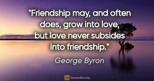 "George Byron quote: ""Friendship may, and often does, grow into love, but love never..."""