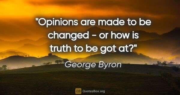 "George Byron quote: ""Opinions are made to be changed - or how is truth to be got at?"""