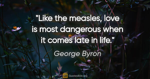 "George Byron quote: ""Like the measles, love is most dangerous when it comes late in..."""