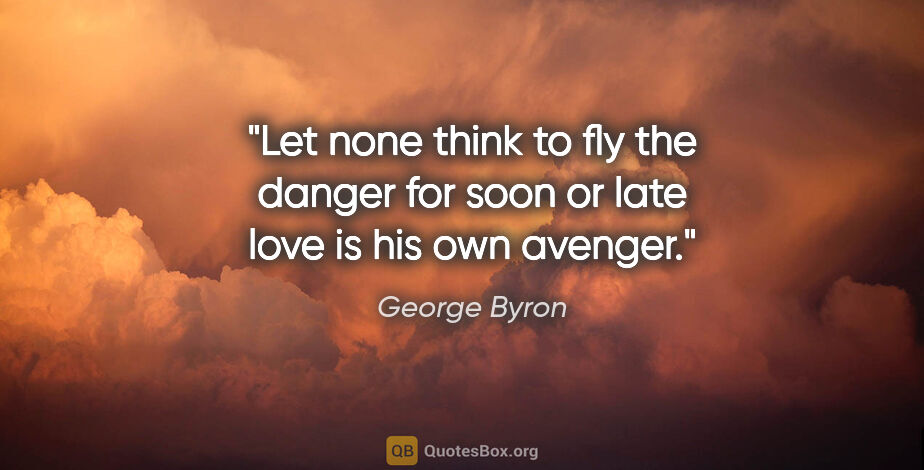 "George Byron quote: ""Let none think to fly the danger for soon or late love is his..."""