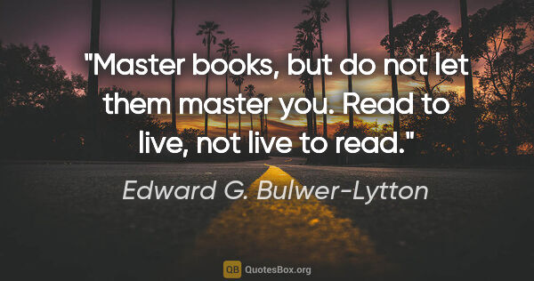 "Edward G. Bulwer-Lytton quote: ""Master books, but do not let them master you. Read to live,..."""