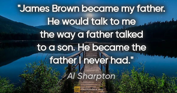 "Al Sharpton quote: ""James Brown became my father. He would talk to me the way a..."""